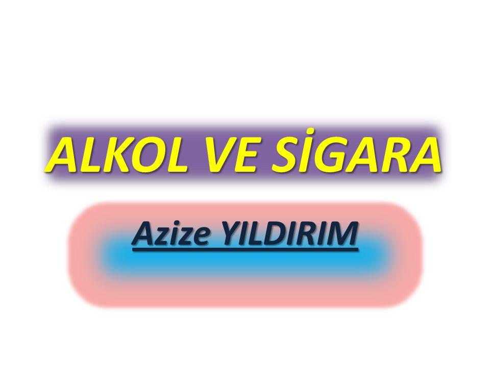 ALKOL VE SİGARA Azize YILDIRIM