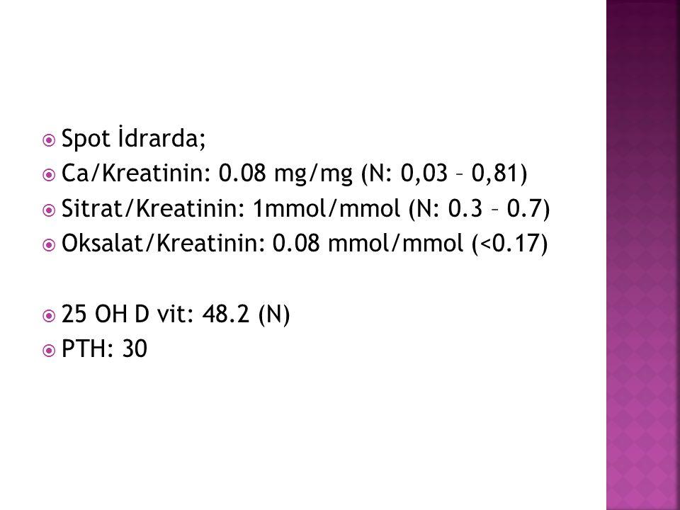 Spot İdrarda; Ca/Kreatinin: 0.08 mg/mg (N: 0,03 – 0,81) Sitrat/Kreatinin: 1mmol/mmol (N: 0.3 – 0.7)