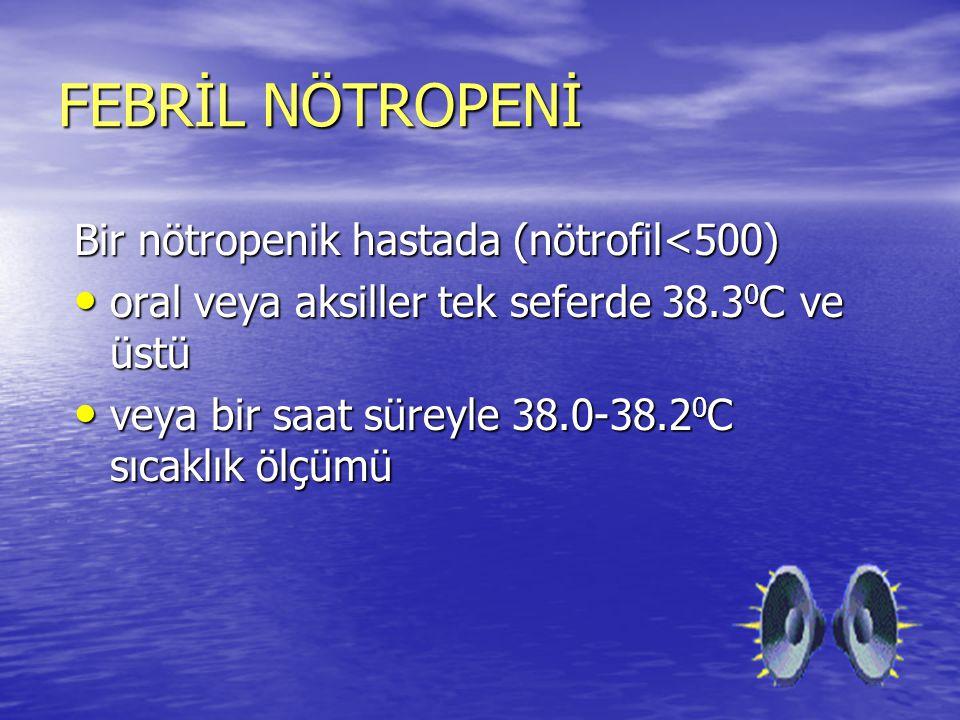 FEBRİL NÖTROPENİ Bir nötropenik hastada (nötrofil<500)