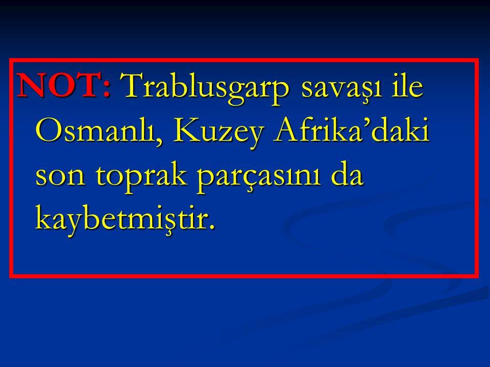 NOT: Trablusgarp savaşı ile Osmanlı, Kuzey Afrika'daki son toprak parçasını da kaybetmiştir.