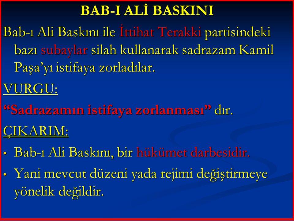 BAB-I ALİ BASKINI Bab-ı Ali Baskını ile İttihat Terakki partisindeki bazı subaylar silah kullanarak sadrazam Kamil Paşa'yı istifaya zorladılar.