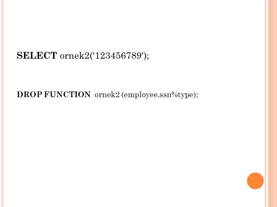 SELECT ornek2( 123456789 ); DROP FUNCTION ornek2 (employee.ssn%type);