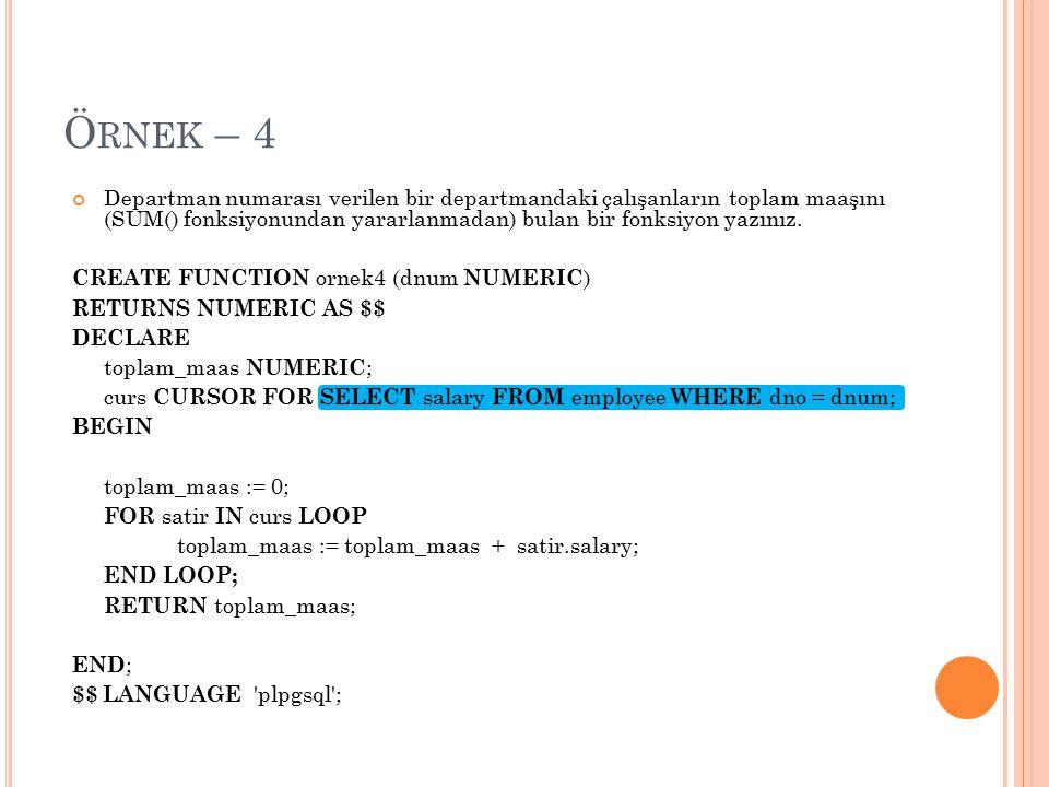 Örnek – 4 Departman numarası verilen bir departmandaki çalışanların toplam maaşını (SUM() fonksiyonundan yararlanmadan) bulan bir fonksiyon yazınız.