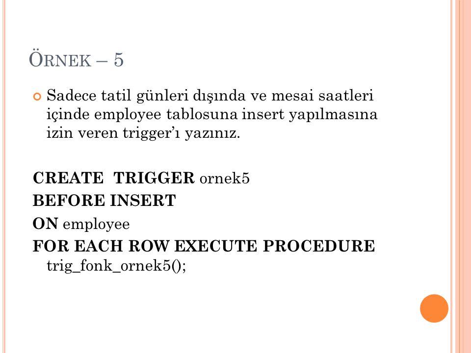 Örnek – 5 Sadece tatil günleri dışında ve mesai saatleri içinde employee tablosuna insert yapılmasına izin veren trigger'ı yazınız.