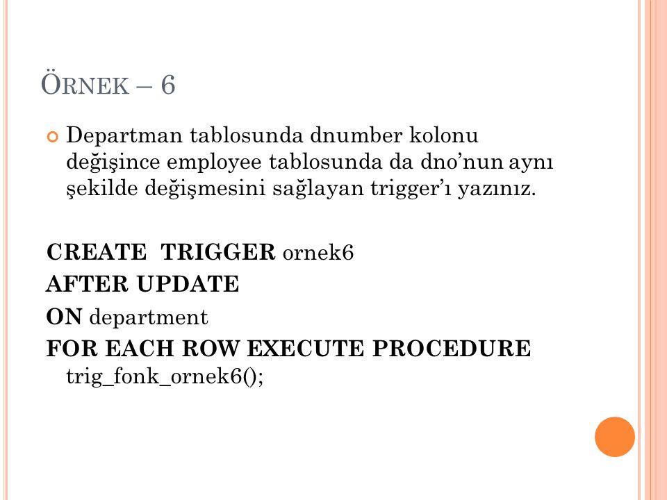 Örnek – 6 Departman tablosunda dnumber kolonu değişince employee tablosunda da dno'nun aynı şekilde değişmesini sağlayan trigger'ı yazınız.