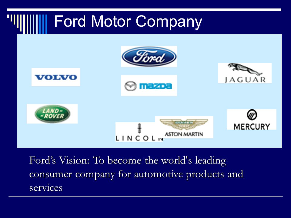 Ford Motor Company Ford's Vision: To become the world s leading consumer company for automotive products and services.