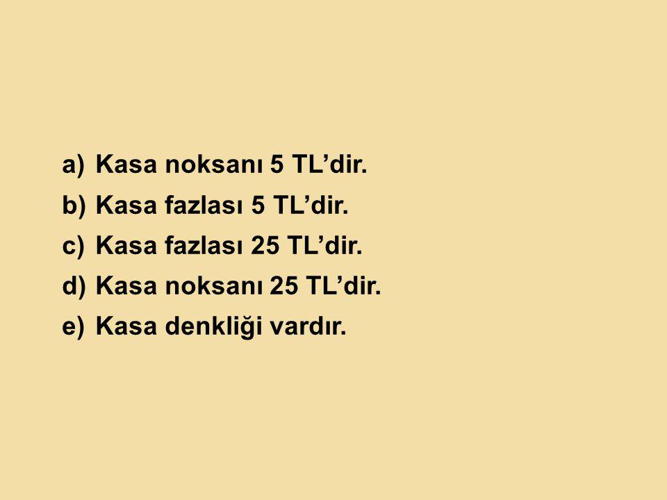 Kasa noksanı 5 TL'dir. Kasa fazlası 5 TL'dir. Kasa fazlası 25 TL'dir.