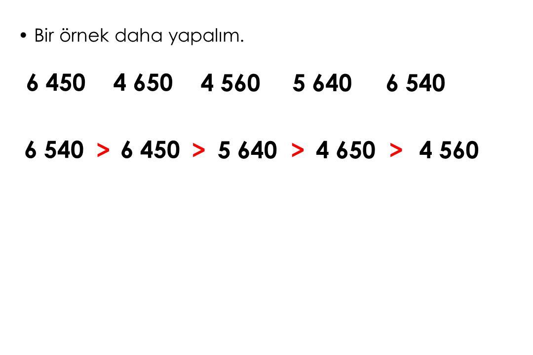 Bir örnek daha yapalım. 6 450 4 650 4 560 5 640 6 540 6 540 > 6 450 > 5 640 > 4 650 > 4 560 1