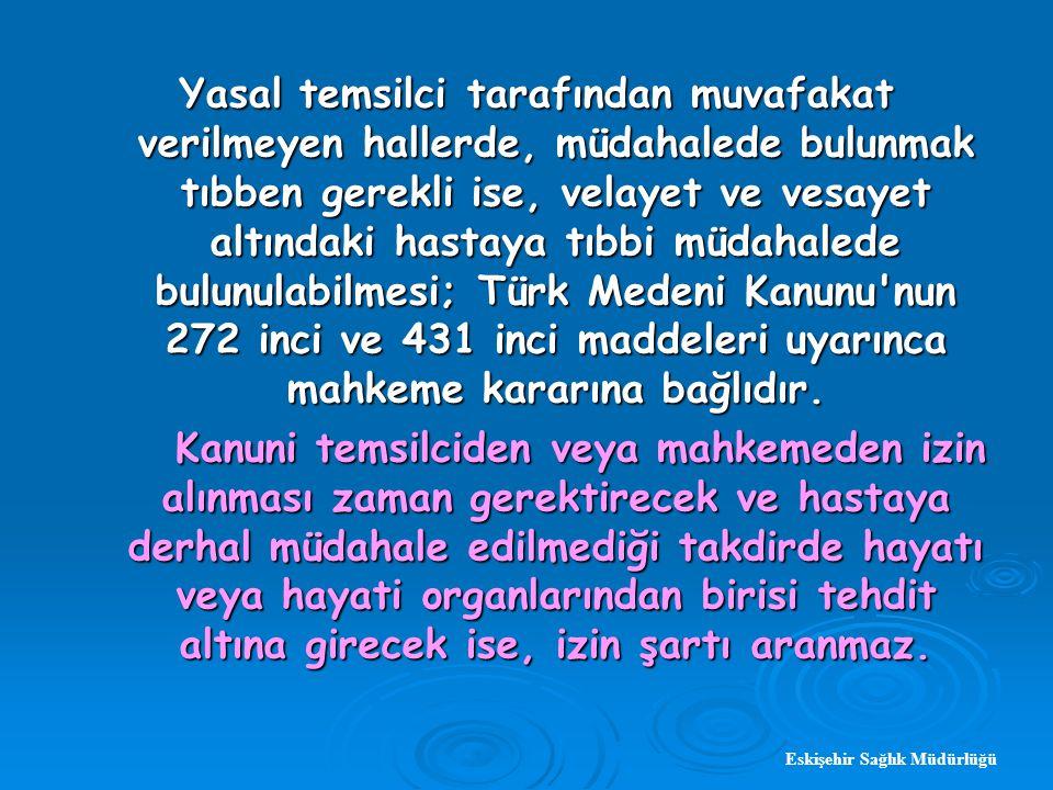 Yasal temsilci tarafından muvafakat verilmeyen hallerde, müdahalede bulunmak tıbben gerekli ise, velayet ve vesayet altındaki hastaya tıbbi müdahalede bulunulabilmesi; Türk Medeni Kanunu nun 272 inci ve 431 inci maddeleri uyarınca mahkeme kararına bağlıdır.