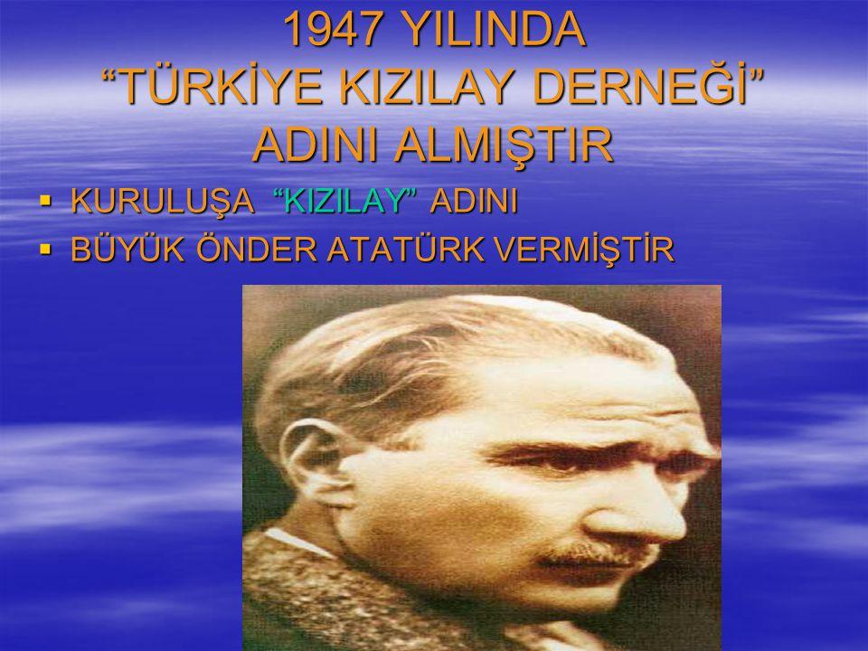 1947 YILINDA TÜRKİYE KIZILAY DERNEĞİ ADINI ALMIŞTIR