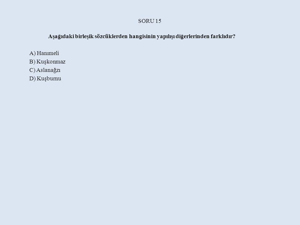 SORU 15 Aşağıdaki birleşik sözcüklerden hangisinin yapılışı diğerlerinden farklıdır A) Hanımeli. B) Kuşkonmaz.