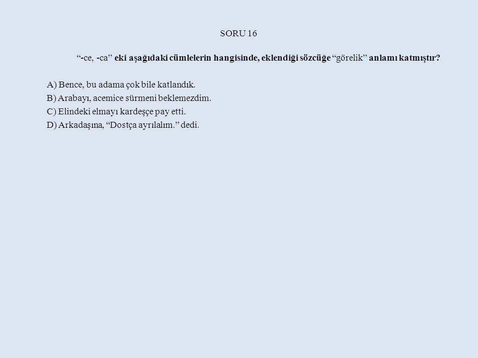SORU 16 -ce, -ca eki aşağıdaki cümlelerin hangisinde, eklendiği sözcüğe görelik anlamı katmıştır
