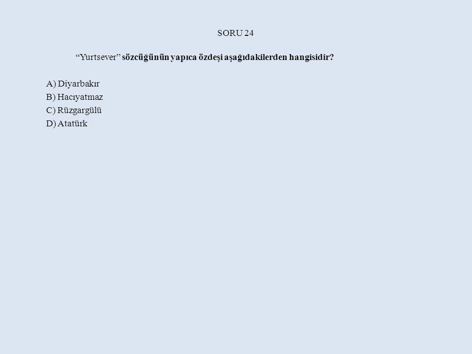 SORU 24 Yurtsever sözcüğünün yapıca özdeşi aşağıdakilerden hangisidir A) Diyarbakır. B) Hacıyatmaz.