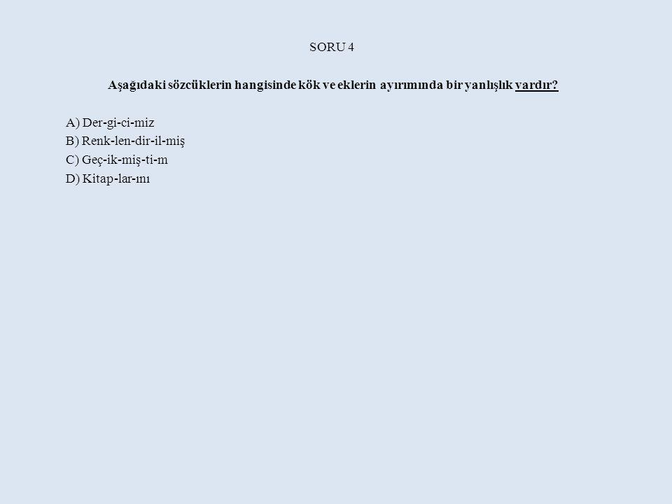 SORU 4 Aşağıdaki sözcüklerin hangisinde kök ve eklerin ayırımında bir yanlışlık vardır A) Der-gi-ci-miz.