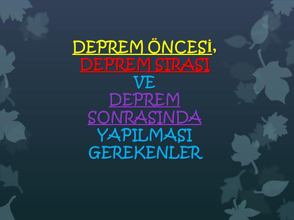 DEPREM ÖNCESİ, DEPREM SIRASI VE DEPREM SONRASINDA YAPILMASI GEREKENLER