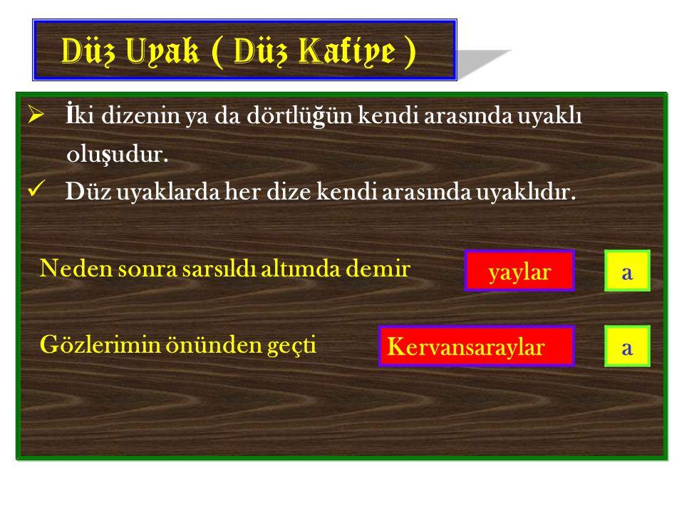Düz Uyak ( Düz Kafiye ) İki dizenin ya da dörtlüğün kendi arasında uyaklı. oluşudur. Düz uyaklarda her dize kendi arasında uyaklıdır.