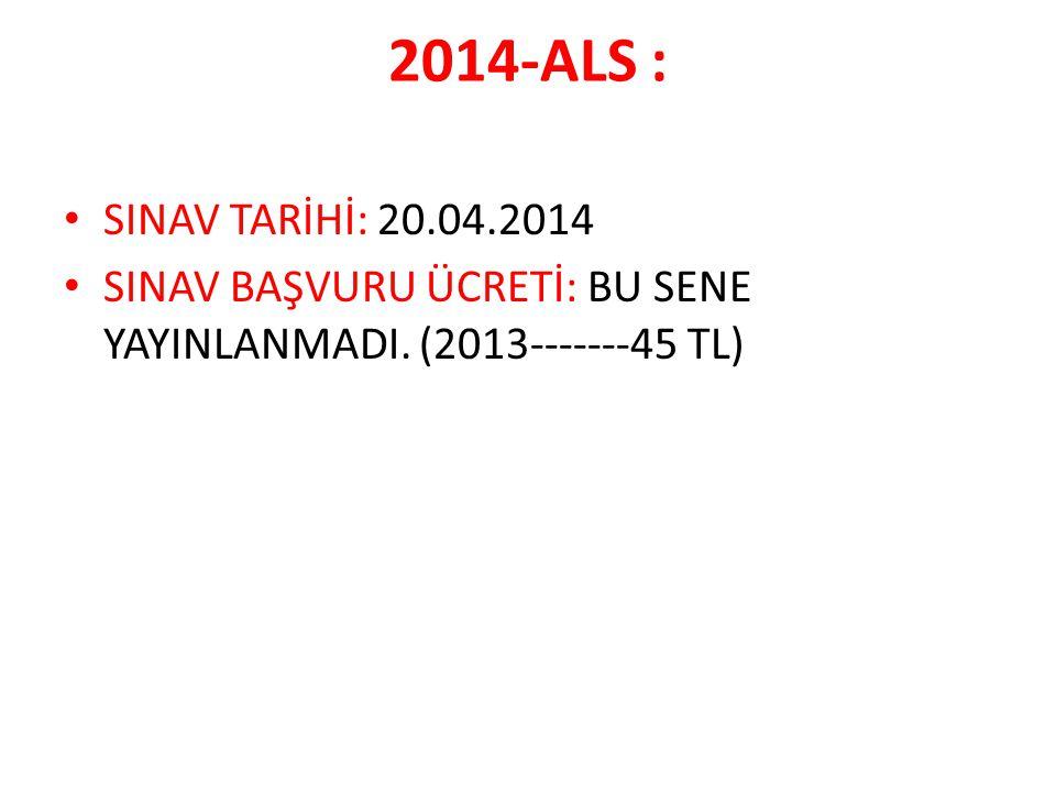 2014-ALS : SINAV TARİHİ: 20.04.2014 SINAV BAŞVURU ÜCRETİ: BU SENE YAYINLANMADI. (2013-------45 TL)