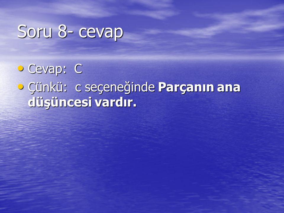 Soru 8- cevap Cevap: C Çünkü: c seçeneğinde Parçanın ana düşüncesi vardır.