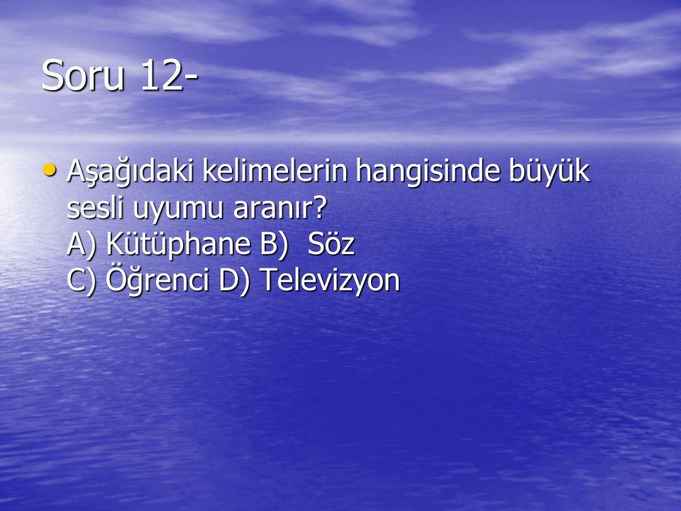 Soru 12- Aşağıdaki kelimelerin hangisinde büyük sesli uyumu aranır.