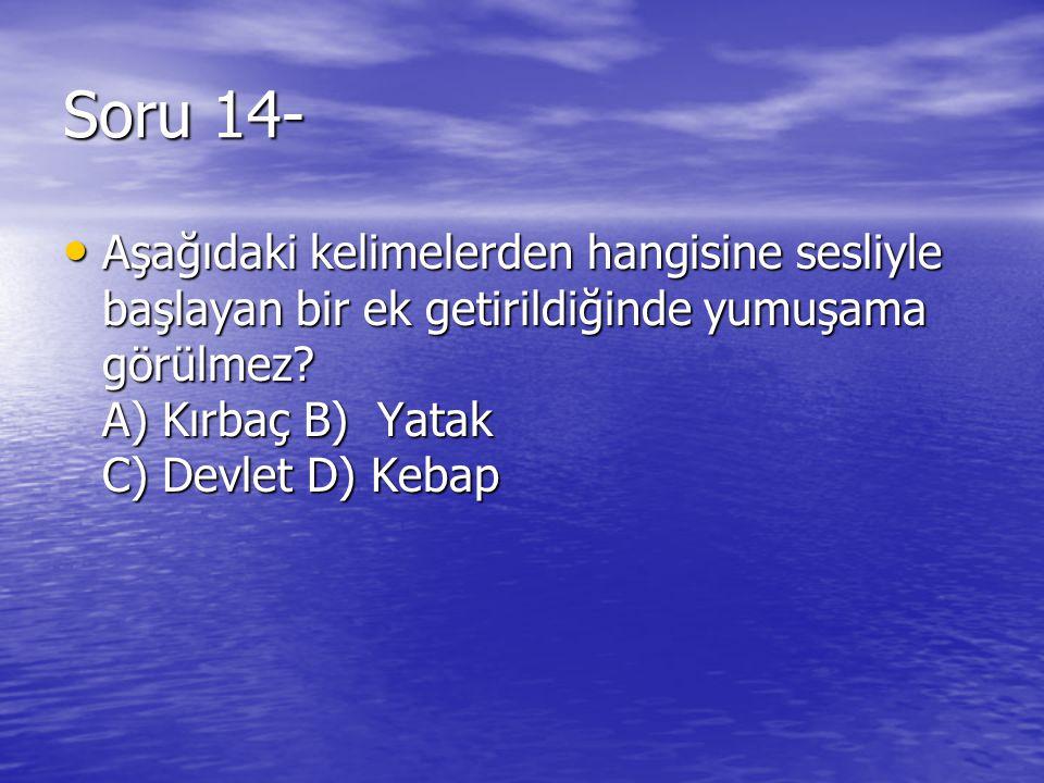 Soru 14- Aşağıdaki kelimelerden hangisine sesliyle başlayan bir ek getirildiğinde yumuşama görülmez.
