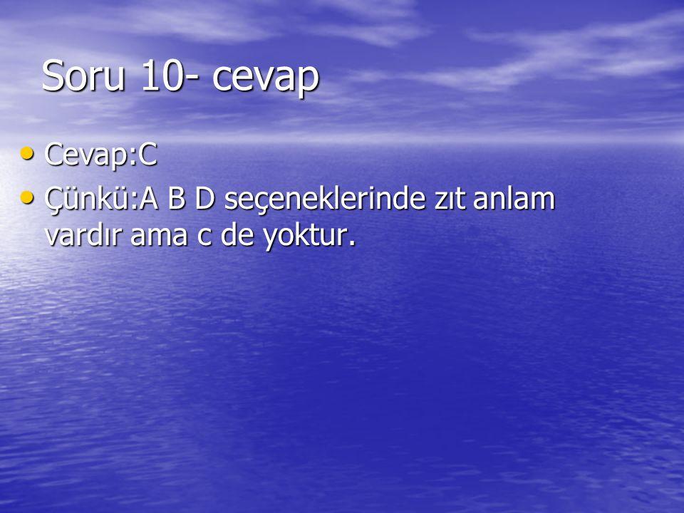 Soru 10- cevap Cevap:C Çünkü:A B D seçeneklerinde zıt anlam vardır ama c de yoktur.