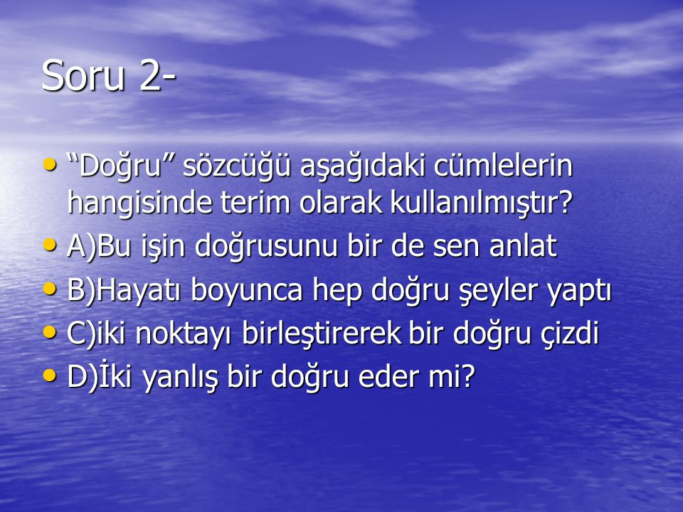Soru 2- Doğru sözcüğü aşağıdaki cümlelerin hangisinde terim olarak kullanılmıştır A)Bu işin doğrusunu bir de sen anlat.