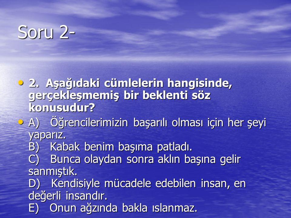 Soru 2- 2. Aşağıdaki cümlelerin hangisinde, gerçekleşmemiş bir beklenti söz konusudur