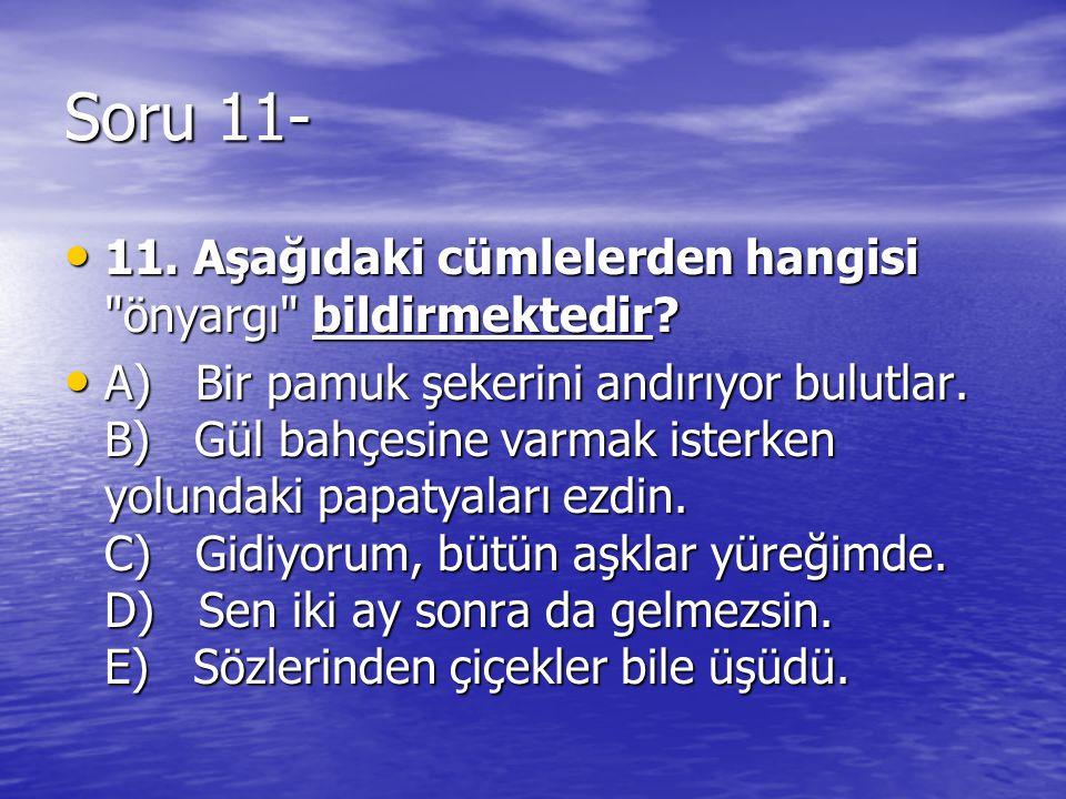 Soru 11- 11. Aşağıdaki cümlelerden hangisi önyargı bildirmektedir