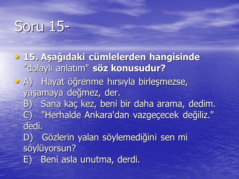 Soru 15- 15. Aşağıdaki cümlelerden hangisinde dolaylı anlatım söz konusudur