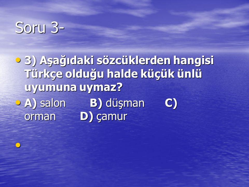 Soru 3- 3) Aşağıdaki sözcüklerden hangisi Türkçe olduğu halde küçük ünlü uyumuna uymaz A) salon B) düşman C) orman D) çamur.