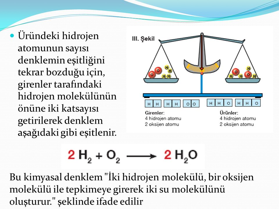 Üründeki hidrojen atomunun sayısı denklemin eşitliğini tekrar bozduğu için, girenler tarafındaki hidrojen molekülünün önüne iki katsayısı getirilerek denklem aşağıdaki gibi eşitlenir.