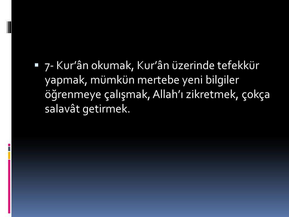 7- Kur'ân okumak, Kur'ân üzerinde tefekkür yapmak, mümkün mertebe yeni bilgiler öğrenmeye çalışmak, Allah'ı zikretmek, çokça salavât getirmek.