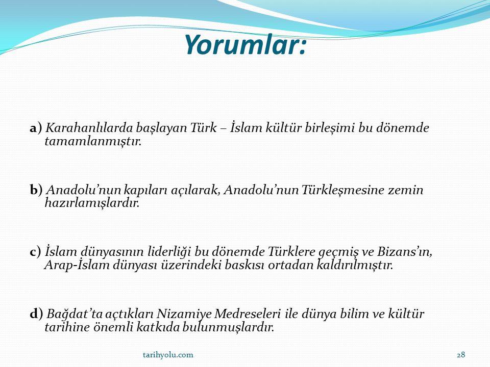 Yorumlar: a) Karahanlılarda başlayan Türk – İslam kültür birleşimi bu dönemde tamamlanmıştır.