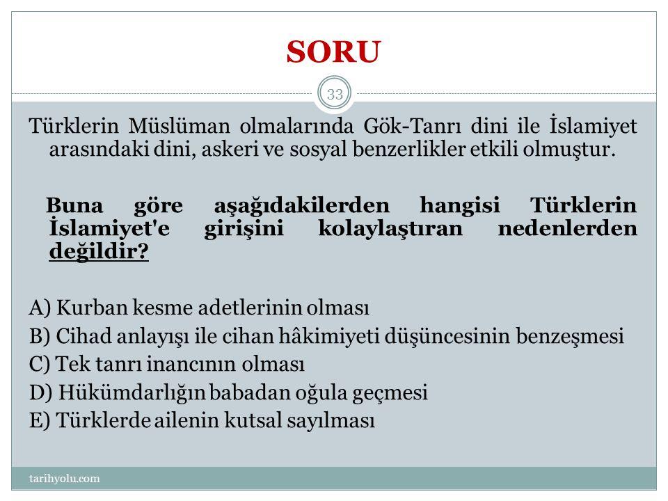 SORU Türklerin Müslüman olmalarında Gök-Tanrı dini ile İslamiyet arasındaki dini, askeri ve sosyal benzerlikler etkili olmuştur.