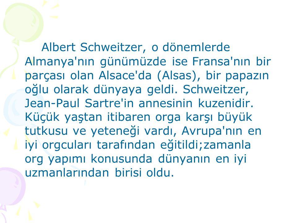Albert Schweitzer, o dönemlerde Almanya nın günümüzde ise Fransa nın bir parçası olan Alsace da (Alsas), bir papazın oğlu olarak dünyaya geldi.