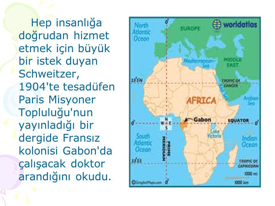 Hep insanlığa doğrudan hizmet etmek için büyük bir istek duyan Schweitzer, 1904 te tesadüfen Paris Misyoner Topluluğu nun yayınladığı bir dergide Fransız kolonisi Gabon da çalışacak doktor arandığını okudu.