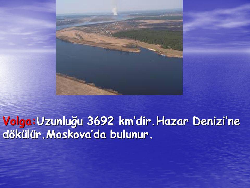 Volga:Uzunluğu 3692 km'dir.Hazar Denizi'ne dökülür.Moskova'da bulunur.