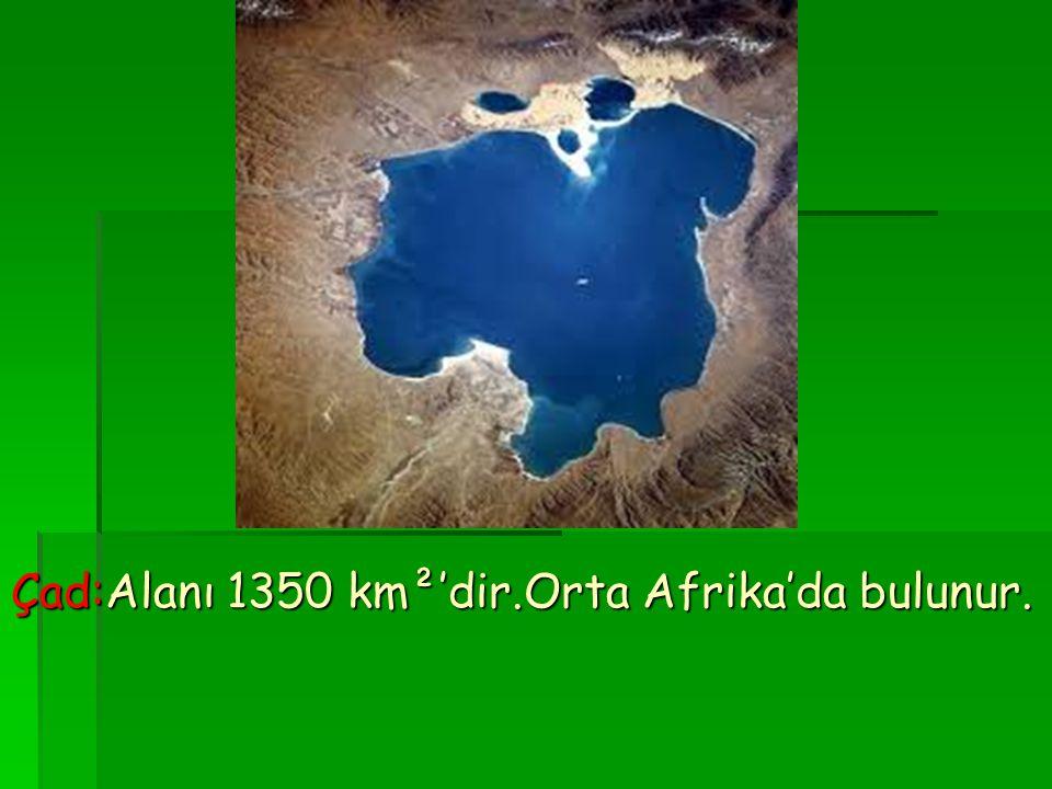Çad:Alanı 1350 km²'dir.Orta Afrika'da bulunur.