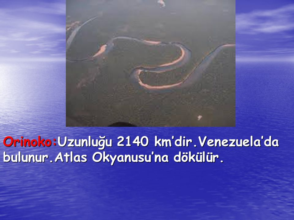 Orinoko:Uzunluğu 2140 km'dir. Venezuela'da bulunur
