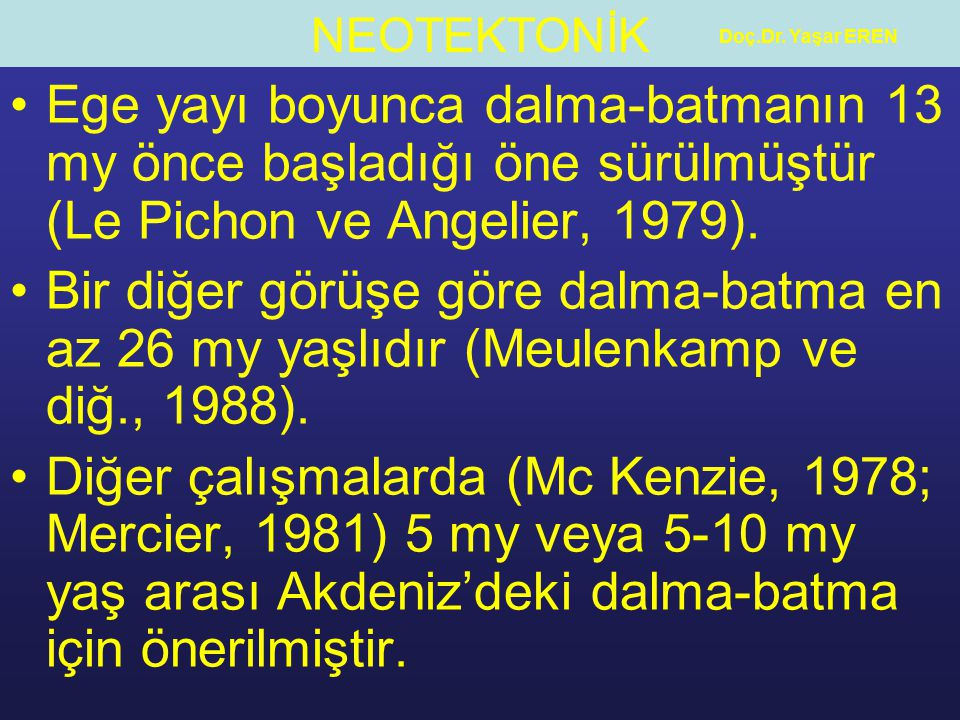 Doç.Dr. Yaşar EREN Ege yayı boyunca dalma-batmanın 13 my önce başladığı öne sürülmüştür (Le Pichon ve Angelier, 1979).