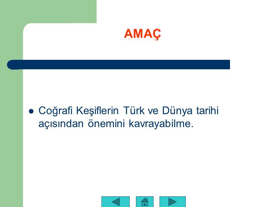 AMAÇ Coğrafi Keşiflerin Türk ve Dünya tarihi açısından önemini kavrayabilme.