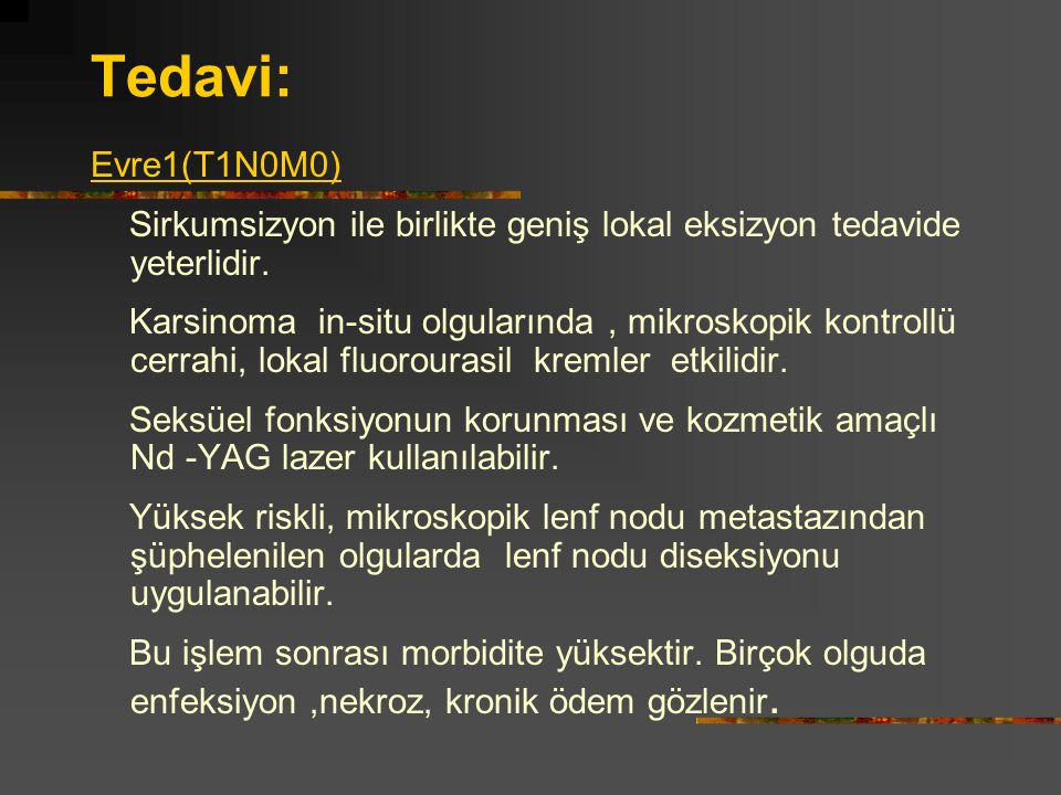 Tedavi: Evre1(T1N0M0) Sirkumsizyon ile birlikte geniş lokal eksizyon tedavide yeterlidir.
