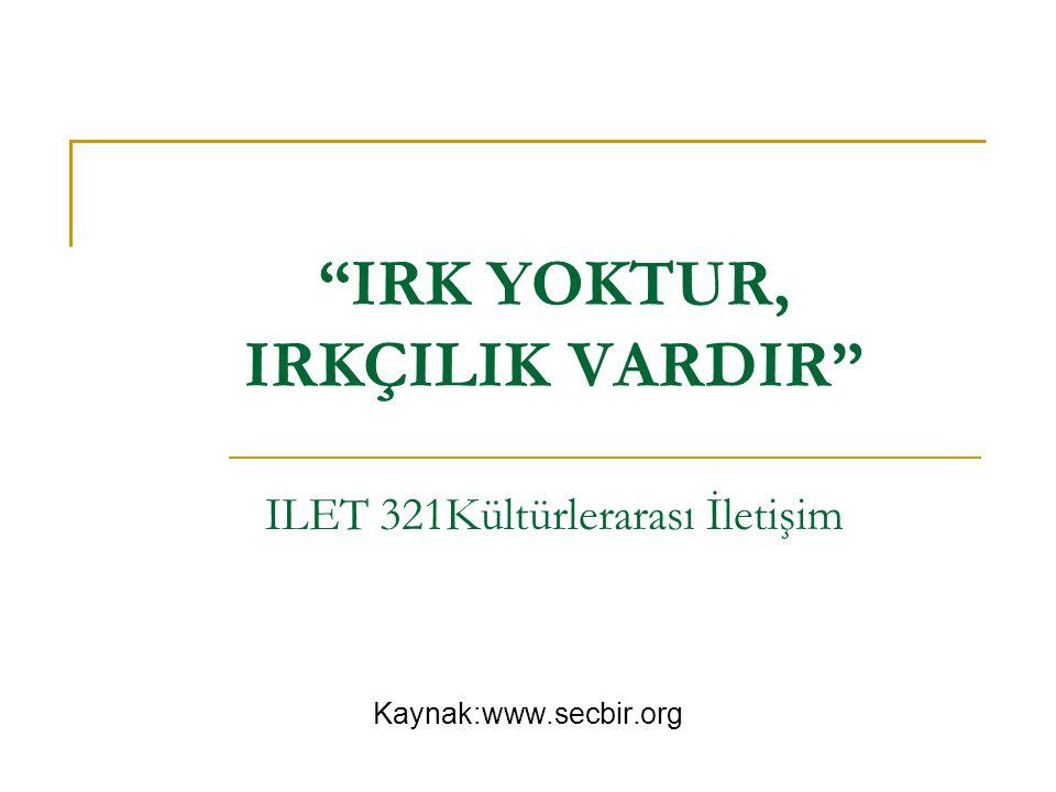 IRK YOKTUR, IRKÇILIK VARDIR ILET 321Kültürlerarası İletişim
