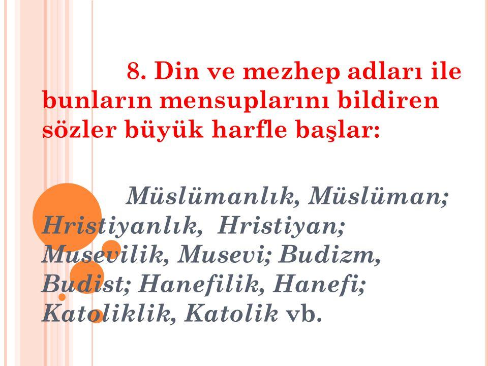 8. Din ve mezhep adları ile bunların mensuplarını bildiren sözler büyük harfle başlar: