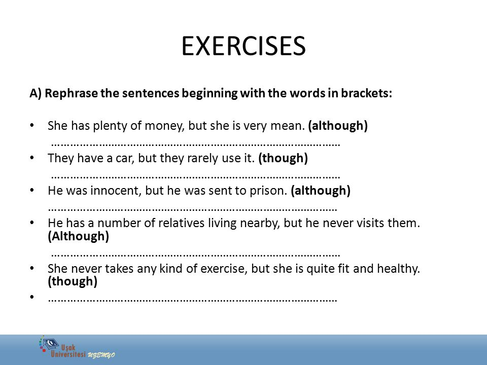 EXERCISES A) Rephrase the sentences beginning with the words in brackets: She has plenty of money, but she is very mean. (although)