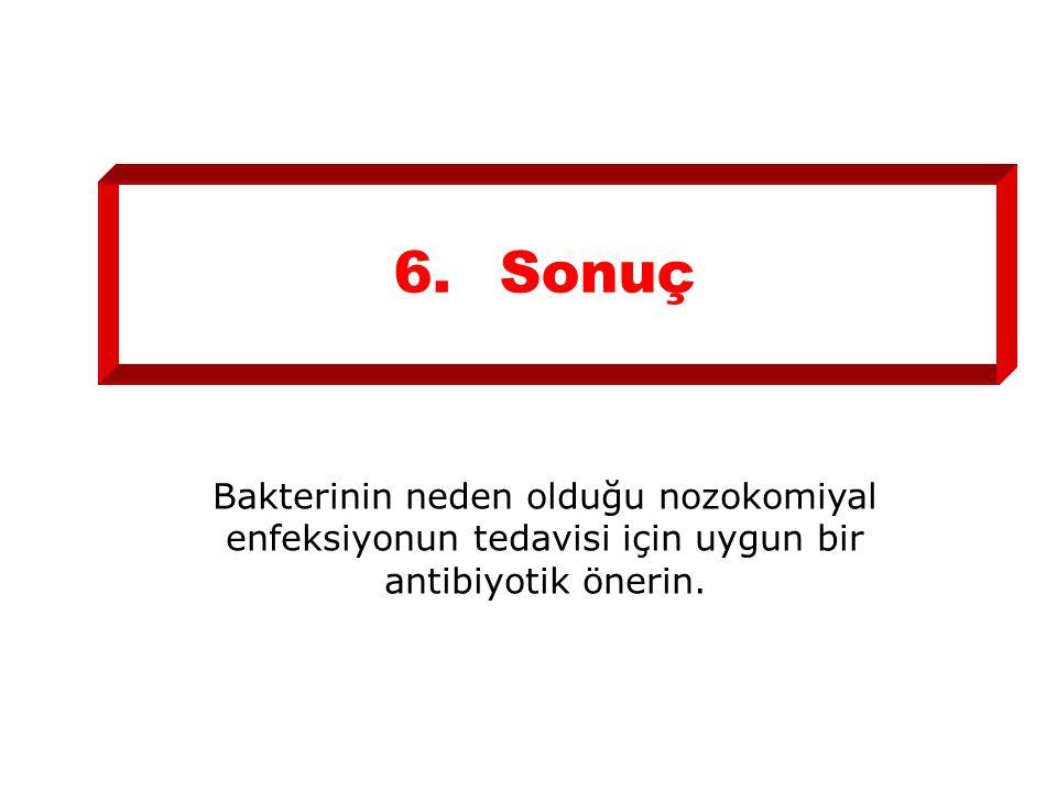 6. Sonuç Bakterinin neden olduğu nozokomiyal enfeksiyonun tedavisi için uygun bir antibiyotik önerin.
