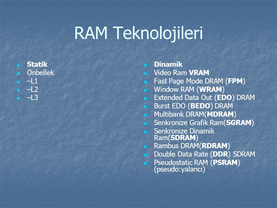 RAM Teknolojileri Statik Önbellek –L1 –L2 –L3 Dinamik Video Ram VRAM