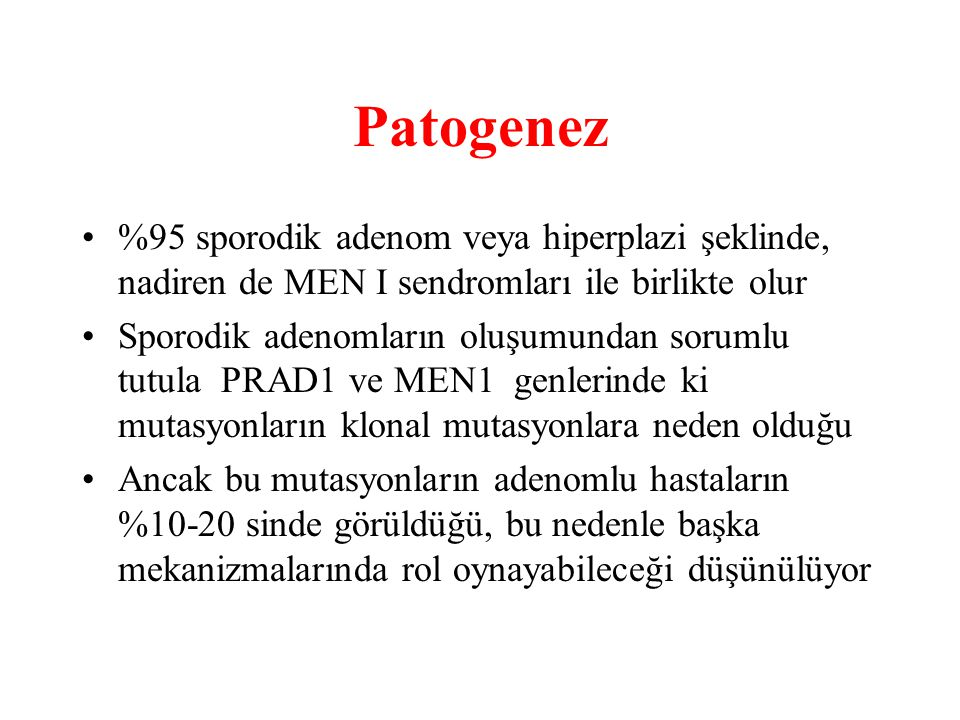 Patogenez %95 sporodik adenom veya hiperplazi şeklinde, nadiren de MEN I sendromları ile birlikte olur.