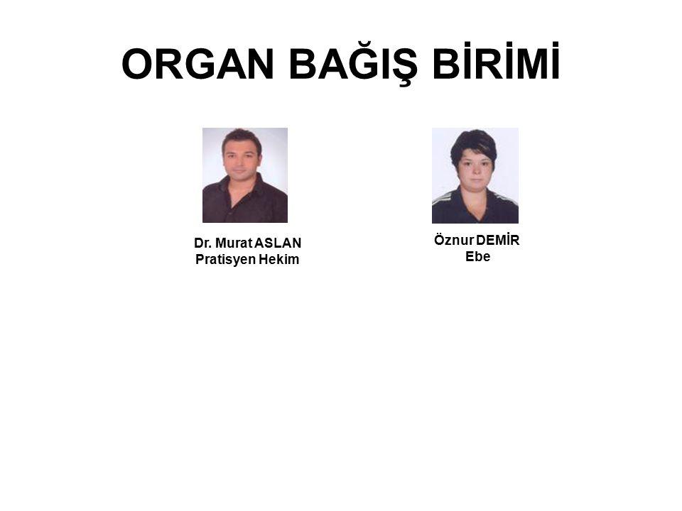 ORGAN BAĞIŞ BİRİMİ Dr. Murat ASLAN Pratisyen Hekim Öznur DEMİR Ebe