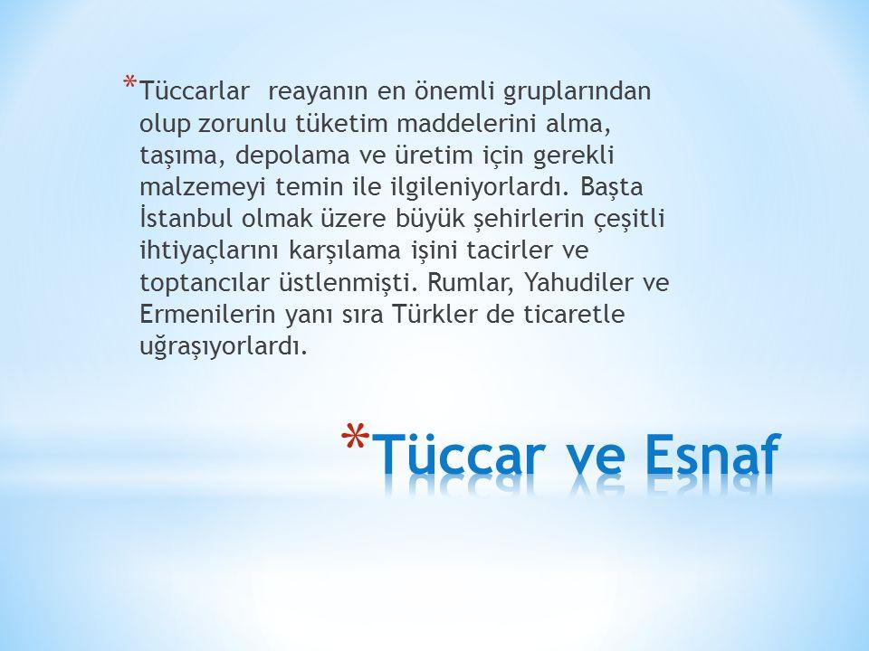 Tüccarlar reayanın en önemli gruplarından olup zorunlu tüketim maddelerini alma, taşıma, depolama ve üretim için gerekli malzemeyi temin ile ilgileniyorlardı. Başta İstanbul olmak üzere büyük şehirlerin çeşitli ihtiyaçlarını karşılama işini tacirler ve toptancılar üstlenmişti. Rumlar, Yahudiler ve Ermenilerin yanı sıra Türkler de ticaretle uğraşıyorlardı.
